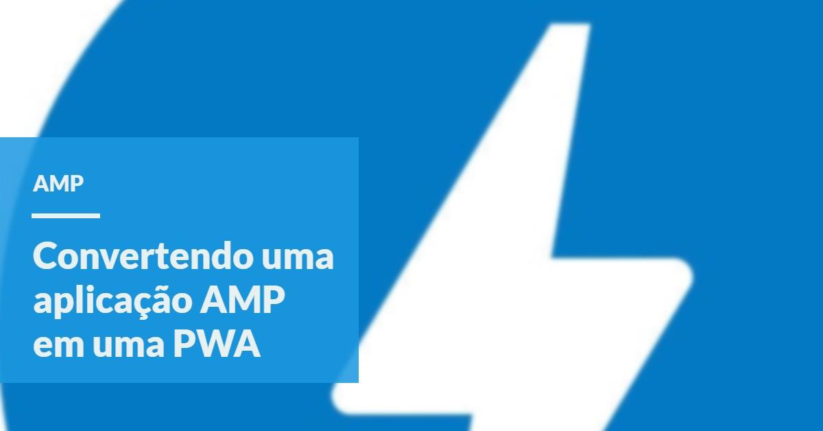 Transformando uma aplicacao AMP em uma PWA